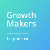 Growth Makers, le podcast pour accelérer sa startup.